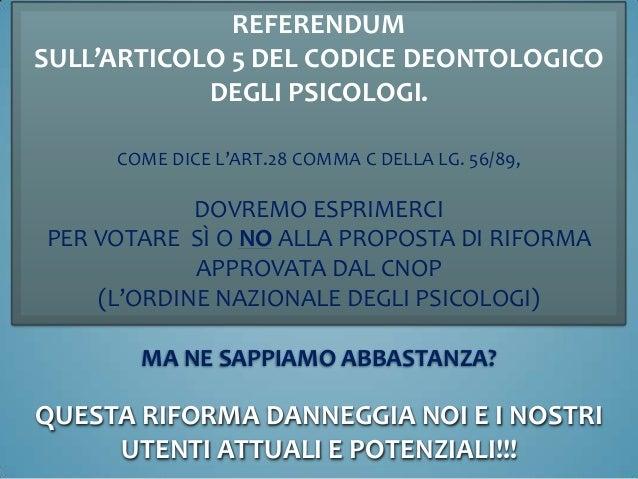 REFERENDUMSULL'ARTICOLO 5 DEL CODICE DEONTOLOGICODEGLI PSICOLOGI.COME DICE L'ART.28 COMMA C DELLA LG. 56/89,DOVREMO ESPRIM...