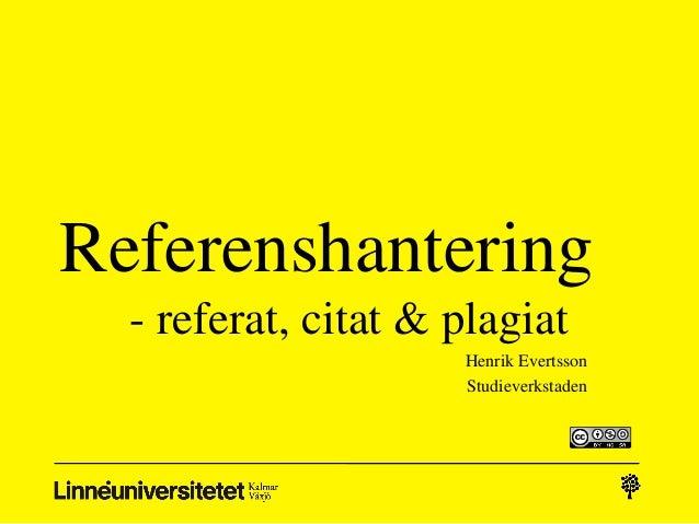 Referenshantering - referat, citat & plagiat Henrik Evertsson Studieverkstaden