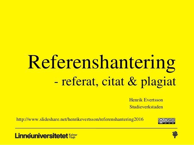 Referenshantering - referat, citat & plagiat Henrik Evertsson Studieverkstaden http://www.slideshare.net/henrikevertsson/r...
