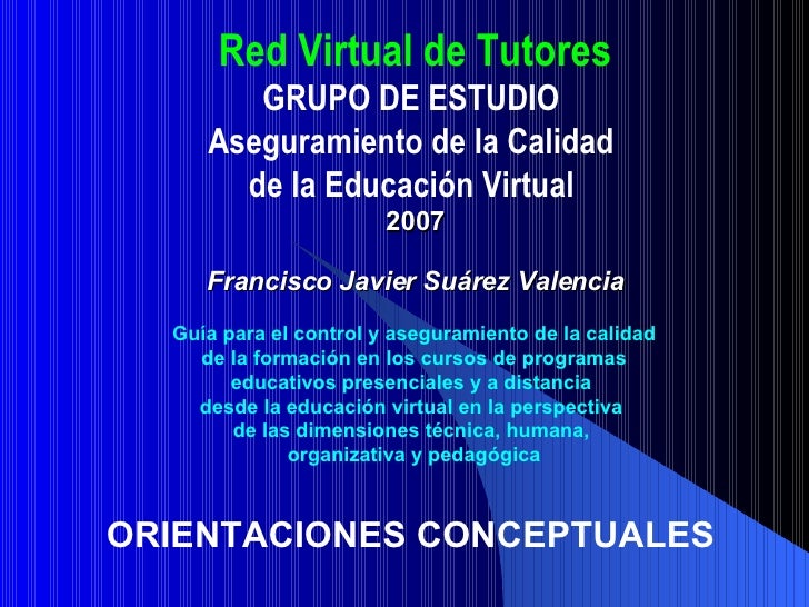 Red Virtual de Tutores GRUPO DE ESTUDIO  Aseguramiento de la Calidad  de la Educación Virtual   2007 Francisco Javier Suár...