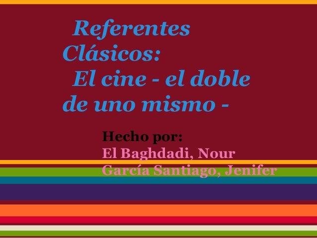 Referentes Clásicos: El cine - el doble de uno mismo - Hecho por: El Baghdadi, Nour García Santiago, Jenifer