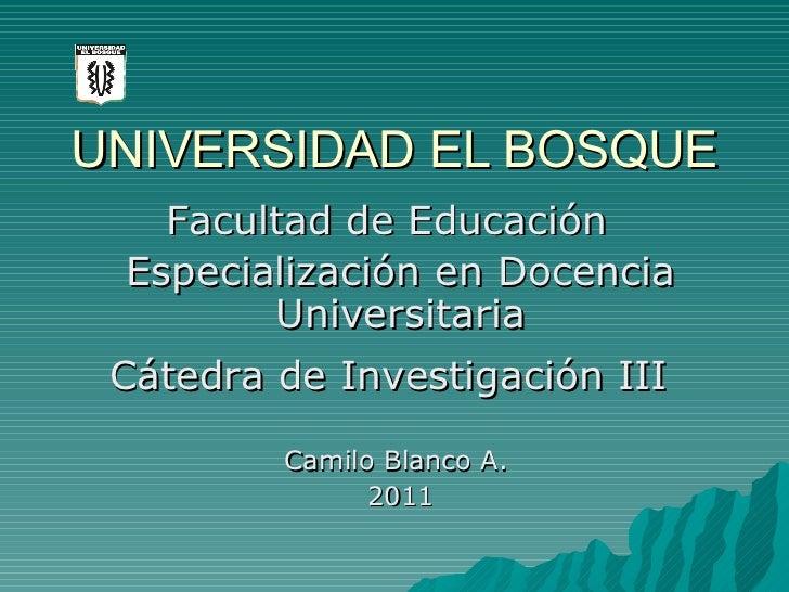 UNIVERSIDAD EL BOSQUE Especialización en Docencia Universitaria Camilo Blanco A.  2011 Facultad de Educación Cátedra de In...