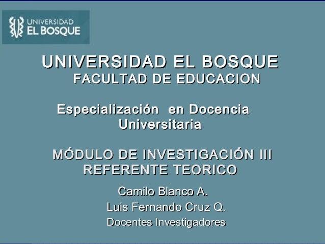 UNIVERSIDAD EL BOSQUE FACULTAD DE EDUCACION  Especialización en Docencia Universitaria MÓDULO DE INVESTIGACIÓN III REFEREN...