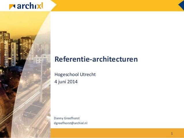 Referentie-architecturen Hogeschool Utrecht 4 juni 2014 Danny Greefhorst dgreefhorst@archixl.nl 1