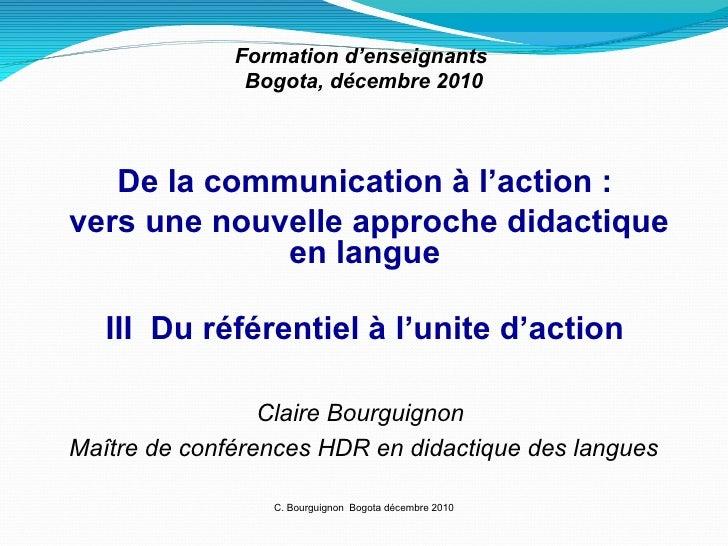 C. Bourguignon  Bogota décembre 2010 Formation d'enseignants  Bogota, décembre 2010 De la communication à l'action : vers ...