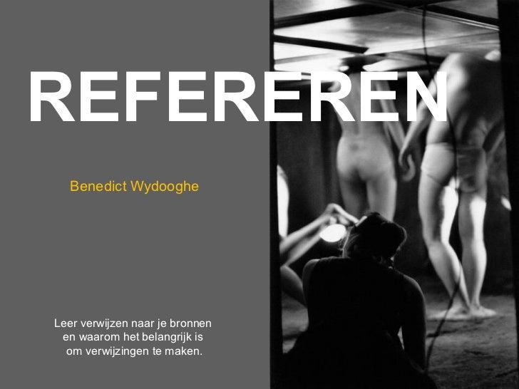 REFEREREN   Benedict WydoogheLeer verwijzen naar je bronnen en waarom het belangrijk is  om verwijzingen te maken.