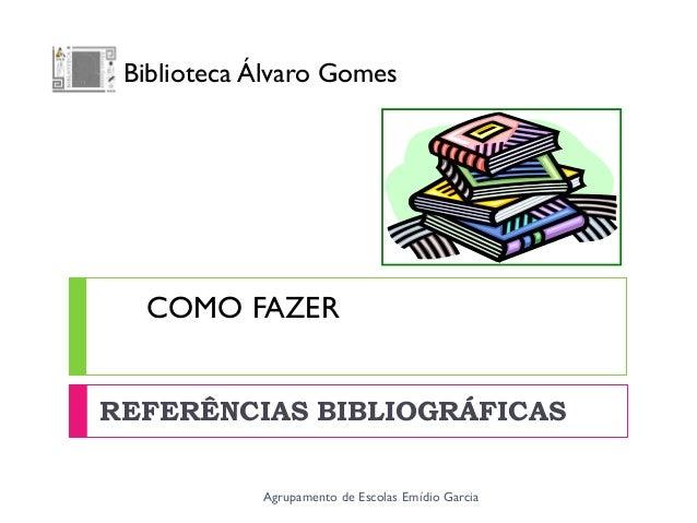 COMO FAZERREFERÊNCIAS BIBLIOGRÁFICASAgrupamento de Escolas Emídio GarciaBiblioteca Álvaro Gomes
