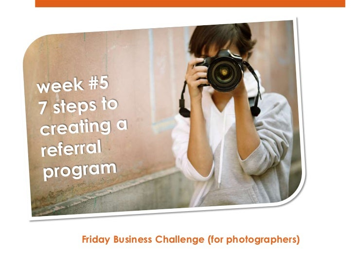 week #5<br />7 steps to <br />creating a <br />referral <br />program<br />Friday Business Challenge (for photographers)  ...