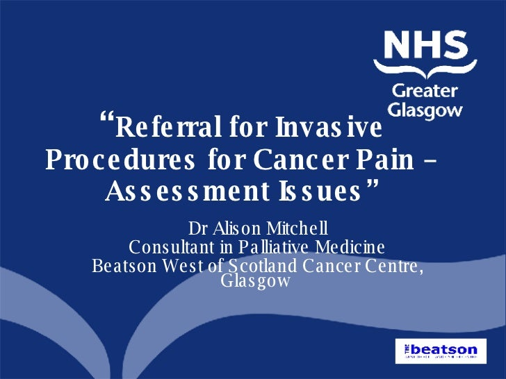 """ Referral for Invasive Procedures for Cancer Pain – Assessment Issues"" <ul><ul><li>Dr Alison Mitchell </li></ul></ul><ul>..."