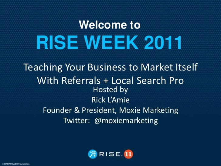 Welcome to  RISE WEEK 2011Teaching Your Business to Market Itself   With Referrals + Local Search Pro                  Hos...