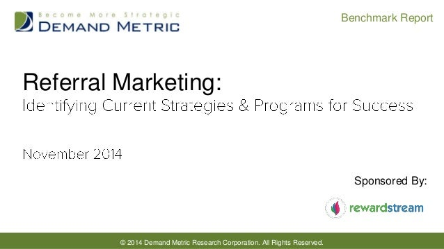 © 2014 Demand Metric Research Corporation. All Rights Reserved.  Benchmark Report  Referral Marketing:  Sponsored By: