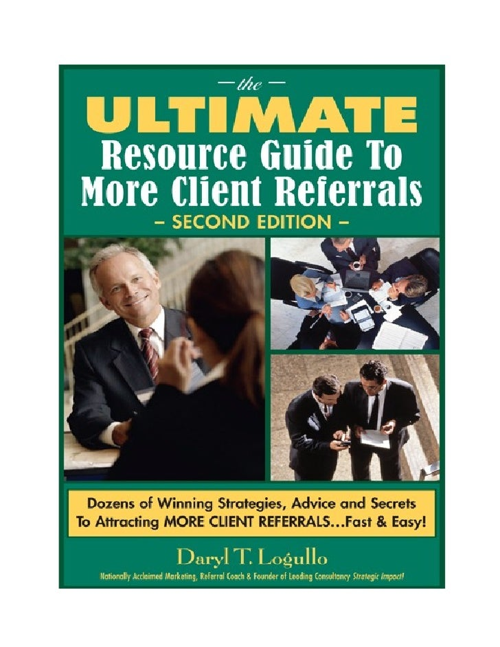 Special Report: quot;The Ultimate Resource Guide to More Client Referrals – Second Editionquot;       NOTICE: You MAY Give...