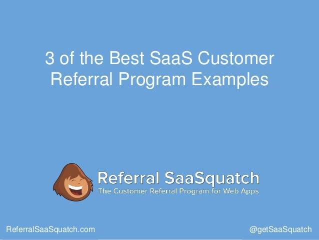 3 of the Best SaaS Customer Referral Program Examples ReferralSaaSquatch.com @getSaaSquatch