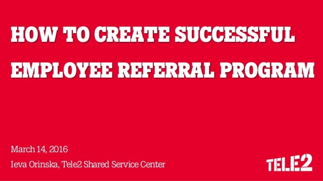 HOW TO CREATE SUCCESSFUL EMPLOYEE REFERRAL PROGRAM March14,2016 Ieva Orinska,Tele2 Shared Service Center