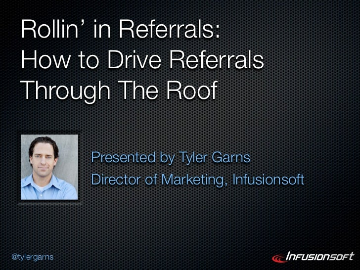 Rollin' in Referrals:  How to Drive Referrals  Through The Roof              Presented by Tyler Garns              Directo...