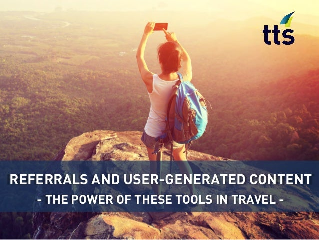 REFERRALS AND USER-GENERATED CONTENT - THE POWER OF THESE TOOLS IN TRAVEL -