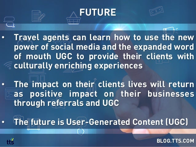 • Travel agents can learn how to use the new power of social media and the expanded word of mouth UGC to provide their cl...