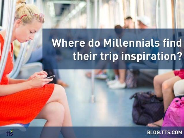Where do Millennials find their trip inspiration? BLOG.TTS.COM