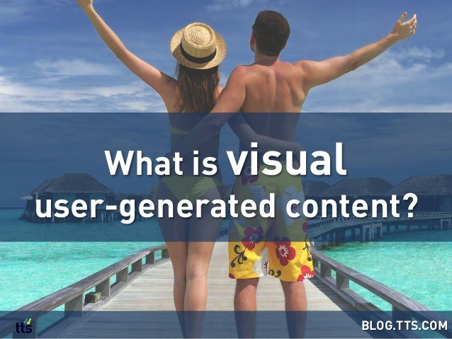 What is visual user-generated content? BLOG.TTS.COM