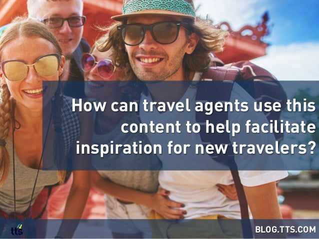 How can travel agents use this content to help facilitate inspiration for new travelers? BLOG.TTS.COM