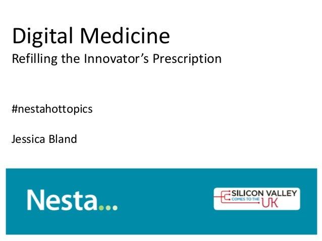 Digital Medicine Refilling the Innovator's Prescription #nestahottopics Jessica Bland