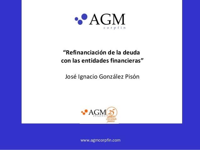 """www.agmcorpfin.com """"Refinanciación de la deuda con las entidades financieras"""" José Ignacio González Pisón"""