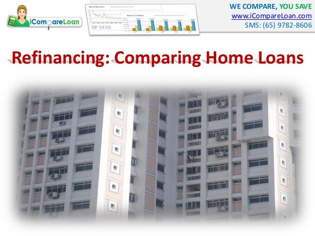 WE COMPARE, YOU SAVE www.iCompareLoan.com SMS: (65) 9782-8606 Refinancing: Comparing Home Loans