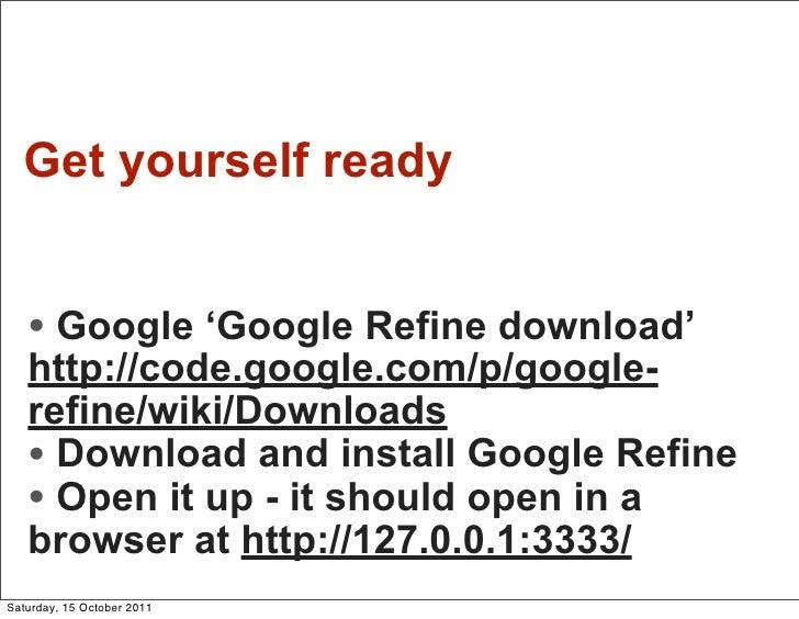 Get yourself ready   • Google 'Google Refine download'   http://code.google.com/p/google-   refine/wiki/Downloads   • Down...