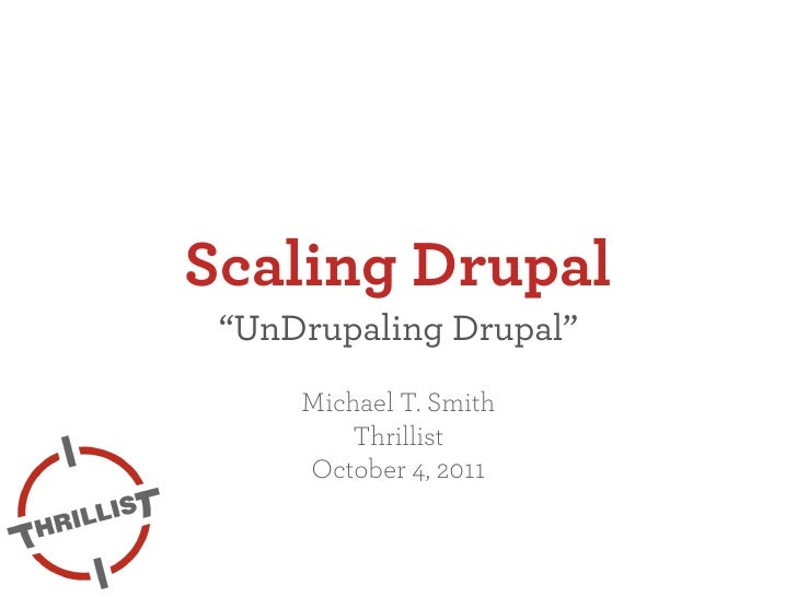 "Scaling Drupal ""UnDrupaling Drupal""     Michael T. Smith        Thrillist     October 4, 2011"