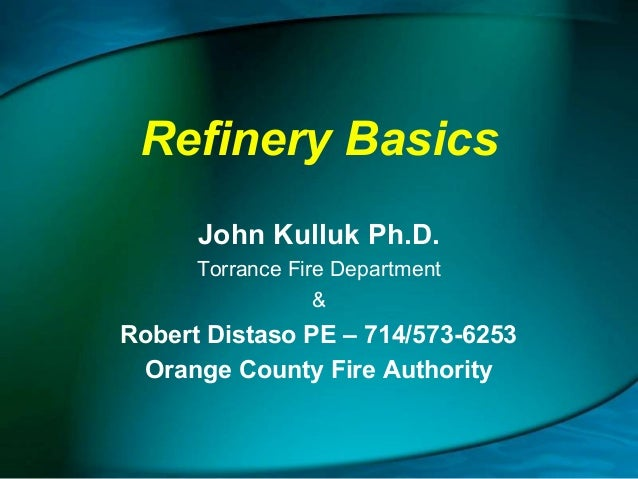 Refinery Basics John Kulluk Ph.D. Torrance Fire Department &  Robert Distaso PE – 714/573-6253 Orange County Fire Authorit...