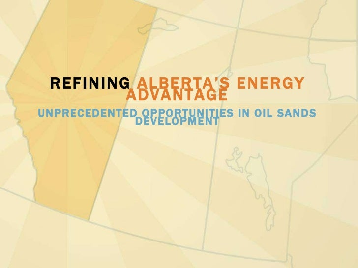 REFINING  ALBERTA'S ENERGY ADVANTAGE UNPRECEDENTED OPPORTUNITIES IN OIL SANDS DEVELOPMENT