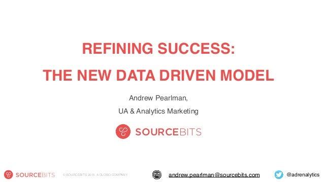 @adrenalyticsandrew.pearlman@sourcebits.com© SOURCEBITS 2015. A GLOBO COMPANY. REFINING SUCCESS: THE NEW DATA DRIVEN MODE...