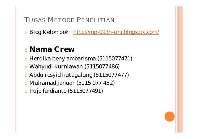 TUGAS METODE PENELITIAN ¢ Blog Kelompok : http://mp-093h-unj.blogspot.com/ ¢Nama Crew ¢ Herdika beny ambarisma (5115077471...
