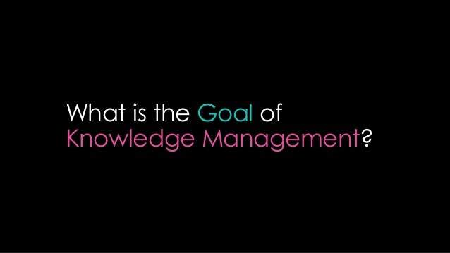 Creating Sharing Using Managing Knowledge & Information Why: Achieve Organizational Objectives