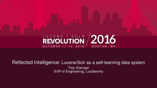 Reflected Intelligence: Lucene/Solr as a self-learning data system Trey Grainger SVP of Engineering, Lucidworks O C T O B ...