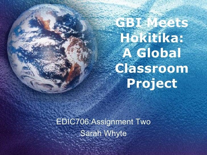 GBI Meets Hokitika: A Global Classroom Project EDIC706:Assignment Two Sarah Whyte