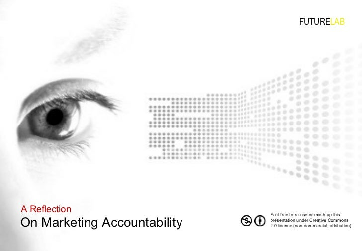 On Marketing Accountability A Reflection FUTURE LAB Feel free to re-use or mash-up this presentation under Creative Common...