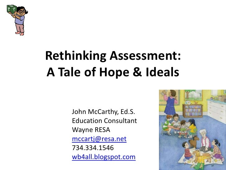Rethinking Assessment: A Tale of Hope & Ideals<br />John McCarthy, Ed.S.<br />Education Consultant<br />Wayne RESA<br />mc...