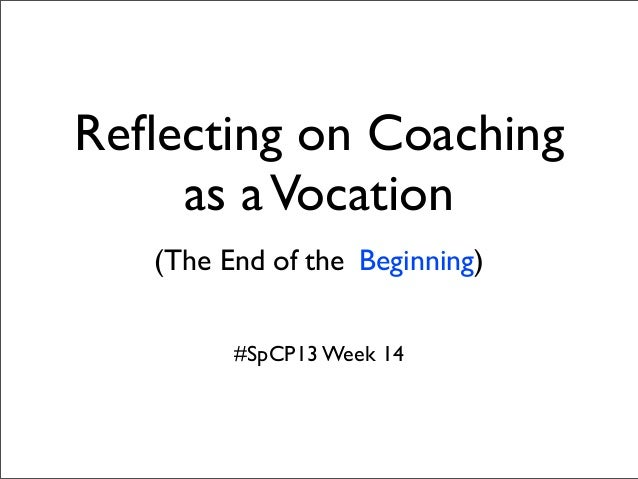 Reflecting on Coachingas aVocation(The End of the Beginning)#SpCP13 Week 14