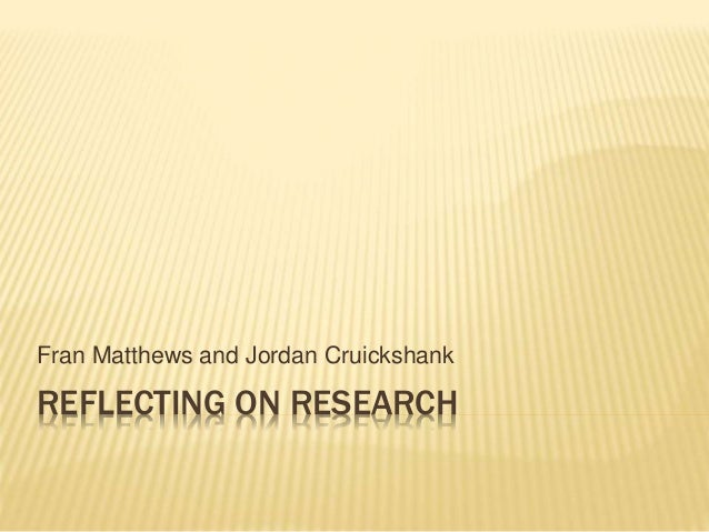 REFLECTING ON RESEARCH Fran Matthews and Jordan Cruickshank