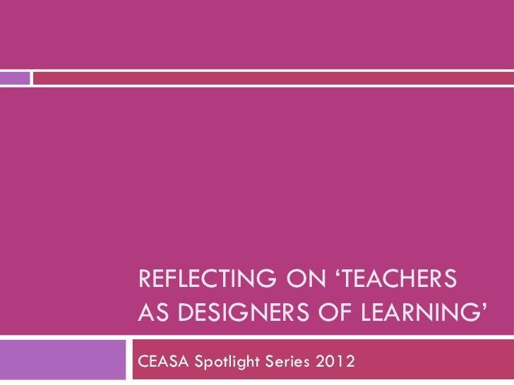 REFLECTING ON 'TEACHERSAS DESIGNERS OF LEARNING'CEASA Spotlight Series 2012