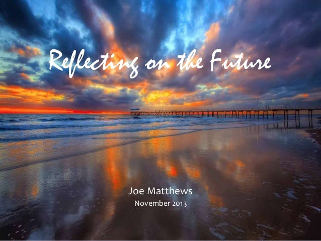 Reflecting on the Future  Joe Matthews November 2013