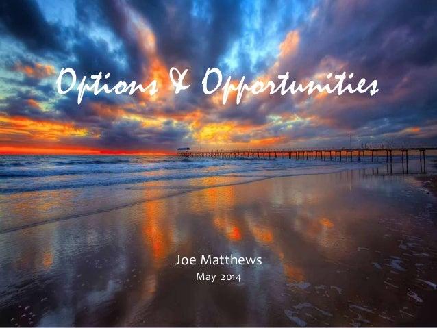 Options & Opportunities Joe Matthews May 2014