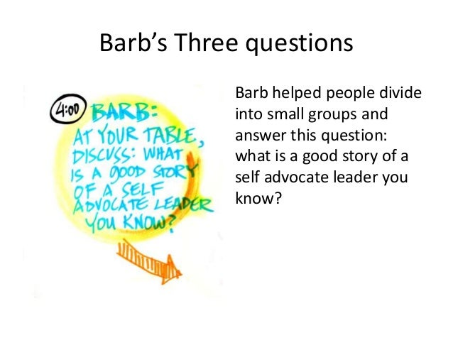 Barb's Three questions Barb helped people divide into small groups and answer this question: what is a good story of a sel...
