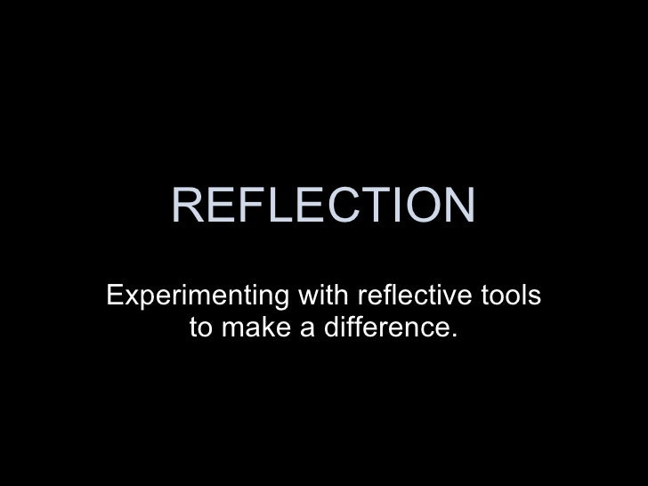 REFLECTION Experimenting with reflective tools to make a difference.