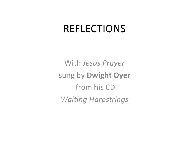 "REFLECTION<br />With Jesus Prayer, by Dwight Oyer from his CD ""O're Waiting Harpstrings. Copyright <br />"