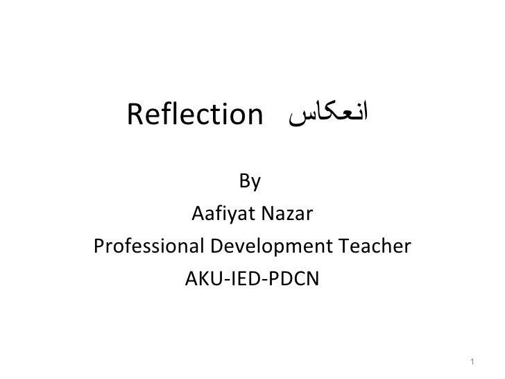 Reflection انعکاس                By           Aafiyat NazarProfessional Development Teacher          AKU-IED-PDCN       ...