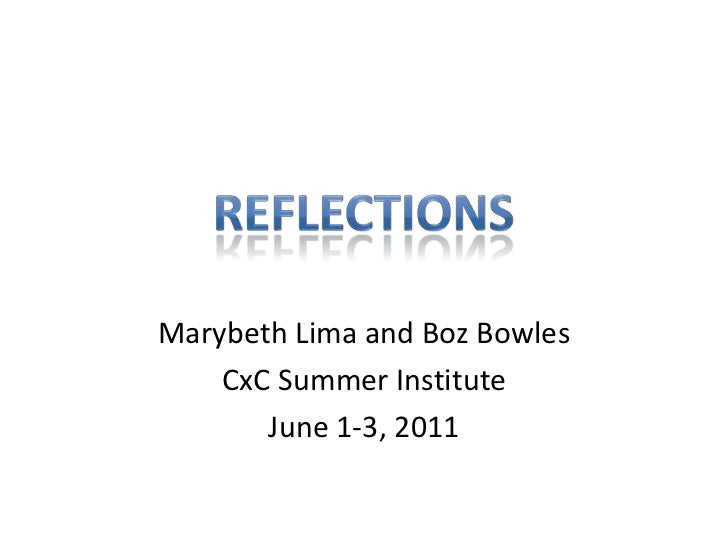 Marybeth Lima and Boz Bowles<br />CxC Summer Institute<br />June 1-3, 2011<br />Reflections<br />