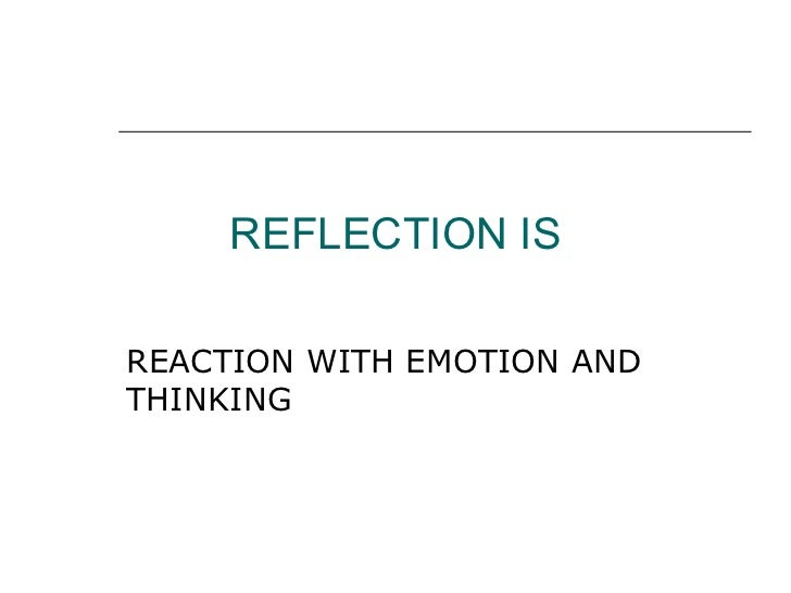 REFLECTION IS REACTION WITH EMOTION AND THINKING