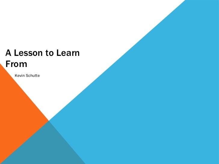 A Lesson to Learn From <ul><li>Kevin Schutte </li></ul>